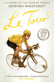 Le Tour: A History of the Tour de France by Geoffrey Wheatcroft