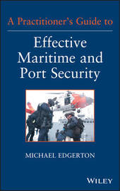 A Practitioner's Guide to Effective Maritime and Port Security by Michael Edgerton