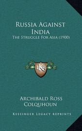 Russia Against India: The Struggle for Asia (1900) by Archibald Ross Colquhoun