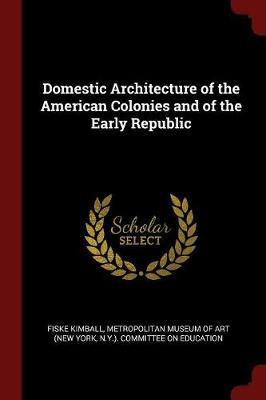 Domestic Architecture of the American Colonies and of the Early Republic by Fiske Kimball