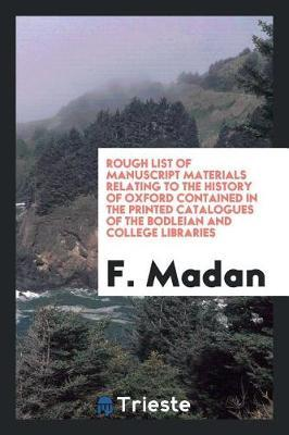 Rough List of Manuscript Materials Relating to the History of Oxford Contained in the Printed Catalogues of the Bodleian and College Libraries by F Madan