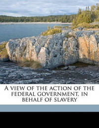 A View of the Action of the Federal Government, in Behalf of Slavery by William Jay