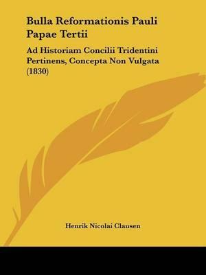 Bulla Reformationis Pauli Papae Tertii: Ad Historiam Concilii Tridentini Pertinens, Concepta Non Vulgata (1830) by Henrik Nicolai Clausen image