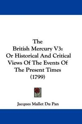 The British Mercury V3: Or Historical and Critical Views of the Events of the Present Times (1799) by (Jacques) Mallet Du Pan