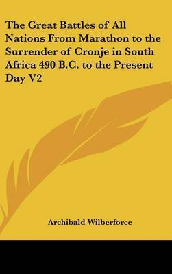 The Great Battles of All Nations From Marathon to the Surrender of Cronje in South Africa 490 B.C. to the Present Day V2 by Archibald Wilberforce