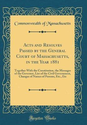Acts and Resolves Passed by the General Court of Massachusetts, in the Year 1881 by Commonwealth of Massachusetts