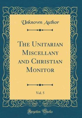 The Unitarian Miscellany and Christian Monitor, Vol. 5 (Classic Reprint) by Unknown Author