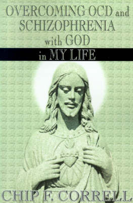 Overcoming OCD and Schizopherenia with God in My Life by Chip. F Correll