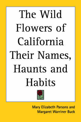 The Wild Flowers of California Their Names, Haunts and Habits by Mary Elizabeth Parsons