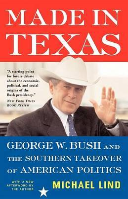 Made in Texas: George W. Bush and the Southern Takeover of American Politics by Michael Lind