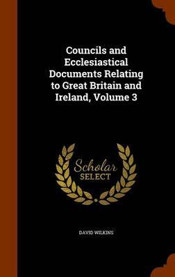Councils and Ecclesiastical Documents Relating to Great Britain and Ireland, Volume 3 by David Wilkins image
