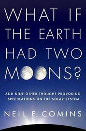 What If the Earth Had Two Moons?: And Nine Other Thought-Provoking Speculations on the Solar System by Neil F. Comins image