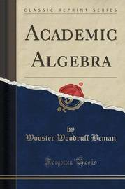 Academic Algebra (Classic Reprint) by Wooster Woodruff Beman