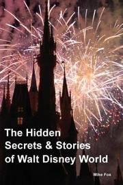 The Hidden Secrets & Stories of Walt Disney World by Mike Fox
