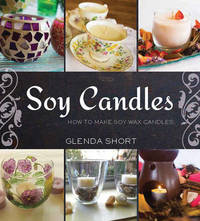Soy Candles: How to Make Soy Wax Candles by Glenda Short