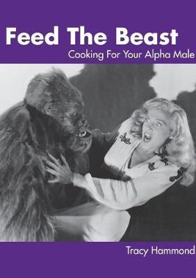 Feed the Beast: Cooking for Your Alpha Male by Tracy Hammond image
