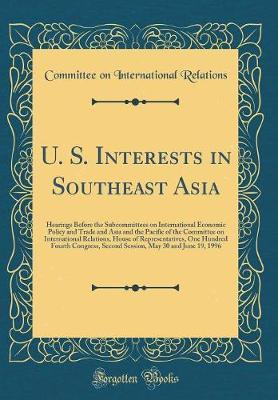 U. S. Interests in Southeast Asia by Committee on International Relations
