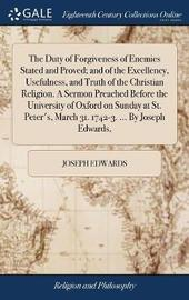 The Duty of Forgiveness of Enemies Stated and Proved; And of the Excellency, Usefulness, and Truth of the Christian Religion. a Sermon Preached Before the University of Oxford on Sunday at St. Peter's, March 31. 1742-3. ... by Joseph Edwards, by Joseph Edwards image