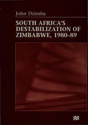 South Africa's Destabilisation of Zimbabwe, 1980-89 by John Dzimba