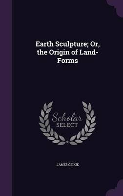 Earth Sculpture; Or, the Origin of Land-Forms by James Geikie image