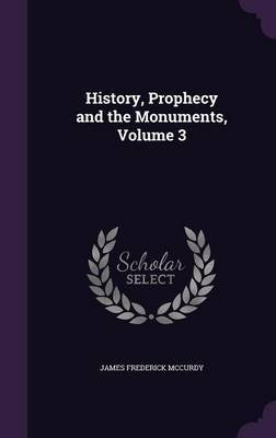 History, Prophecy and the Monuments, Volume 3 by James Frederick McCurdy image