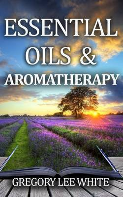 Essential Oils and Aromatherapy by Gregory Lee White
