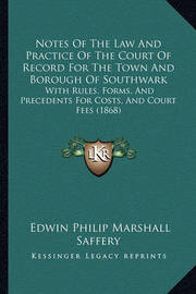 Notes of the Law and Practice of the Court of Record for the Town and Borough of Southwark: With Rules, Forms, and Precedents for Costs, and Court Fees (1868) by Edwin Philip Marshall Saffery
