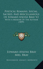 Poetical Remains, Social, Sacred, and Miscellaneous of Edward Atkyns Bray V2: With a Memoir of the Author (1859) by Edward Atkyns Bray