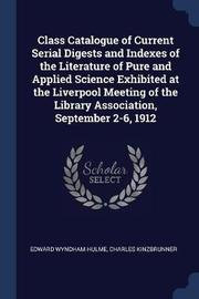 Class Catalogue of Current Serial Digests and Indexes of the Literature of Pure and Applied Science Exhibited at the Liverpool Meeting of the Library Association, September 2-6, 1912 by Edward Wyndham Hulme