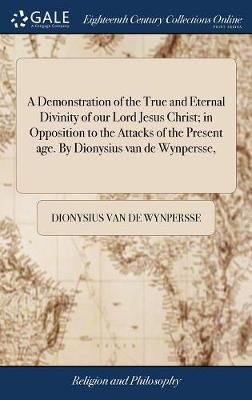 A Demonstration of the True and Eternal Divinity of Our Lord Jesus Christ; In Opposition to the Attacks of the Present Age. by Dionysius Van de Wynpersse, by Dionysius Van De Wynpersse