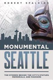 Monumental Seattle by Robert Spalding