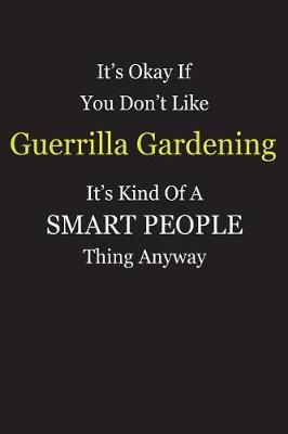 It's Okay If You Don't Like Guerrilla Gardening It's Kind Of A Smart People Thing Anyway by Unixx Publishing