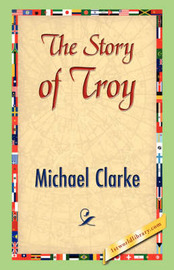 The Story of Troy by Michael Clarke