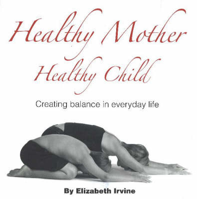 Healthy Mother Healthy Child: Creating Balance in Everyday Life by Elizabeth Irvine image