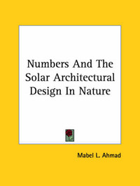 Numbers and the Solar Architectural Design in Nature by Mabel L. Ahmad
