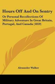 Hours Off And On Sentry: Or Personal Recollections Of Military Adventure In Great Britain, Portugal, And Canada (1859) by Alexander Walker image