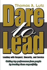 Dare to Lead: Leading with Respect, Sincerity, and Service by Thomas A. Lutz