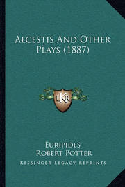 Alcestis and Other Plays (1887) Alcestis and Other Plays (1887) by * Euripides