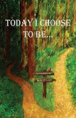 Today I Choose to Be... by Marcus Lucy