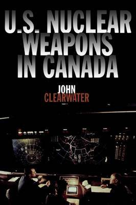U.S. Nuclear Weapons in Canada by John Clearwater image