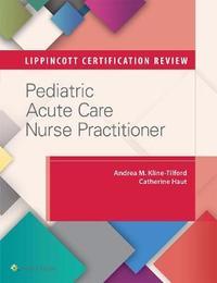 Lippincott Certification Review: Pediatric Acute Care Nurse Practitioner by Andrea M. Kline-Tilford