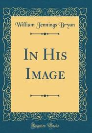 In His Image (Classic Reprint) by William Jennings Bryan image