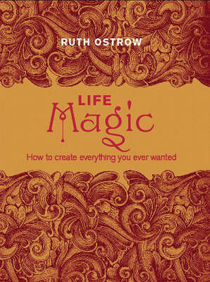 Life Magic: How to Create Everything You Ever Wanted by Ruth Ostrow