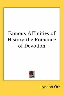 Famous Affinities of History the Romance of Devotion by Lyndon Orr