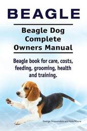 Beagle. Beagle Dog Complete Owners Manual. Beagle Book for Care, Costs, Feeding, Grooming, Health and Training.. by George Hoppendale