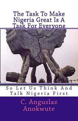 The Task to Make Nigeria Great Is a Task for Everyone: So Let Us Think and Talk Nigeria First by C Anguslaz Anokute image