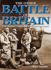 The Other Battle of Britain: RAF Bomber Command's Forgotten Summer by Paul Tweddle