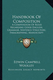 Handbook of Composition: A Compendium of Rules Regarding Good English, Grammar, Sentence Structure, Paragraphing, Manuscript Arrangement, Punctuation, Spelling, Essay Writing, and Letter Writing (1907) by Edwin Campbell Woolley
