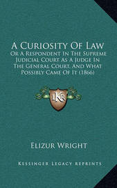 A Curiosity of Law: Or a Respondent in the Supreme Judicial Court as a Judge in the General Court, and What Possibly Came of It (1866) by Elizur Wright