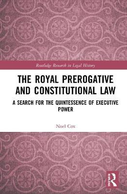 The Royal Prerogative and Constitutional Law by Noel Cox